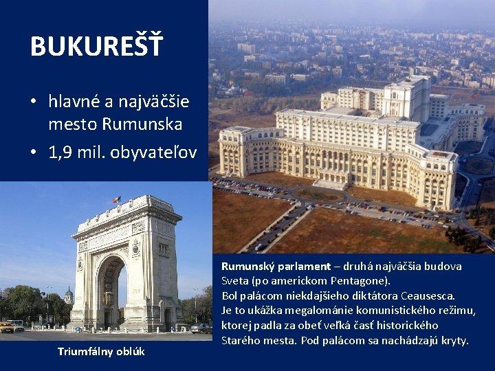 BUKUREŠŤ • hlavné a najväčšie mesto Rumunska • 1, 9 mil. obyvateľov Triumfálny oblúk