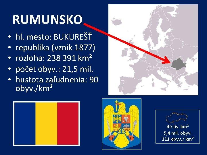 RUMUNSKO • • • hl. mesto: BUKUREŠŤ republika (vznik 1877) rozloha: 238 391 km²