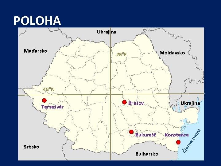 POLOHA Maďarsko Ukrajina Moldavsko 25⁰E 48⁰N or e Konstanca rn e Bukurešť Ukrajina m