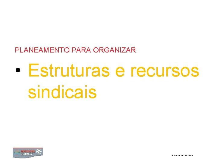 PLANEAMENTO PARA ORGANIZAR • Estruturas e recursos sindicais 0 ESTRUTURAS E RECURSOS SINDICAIS