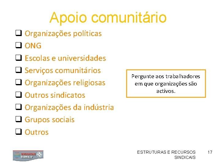 Apoio comunitário q Organizações políticas q ONG q Escolas e universidades q Serviços comunitários