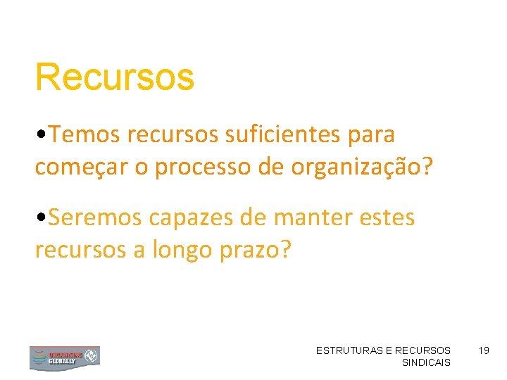 Recursos • Temos recursos suficientes para começar o processo de organização? • Seremos capazes