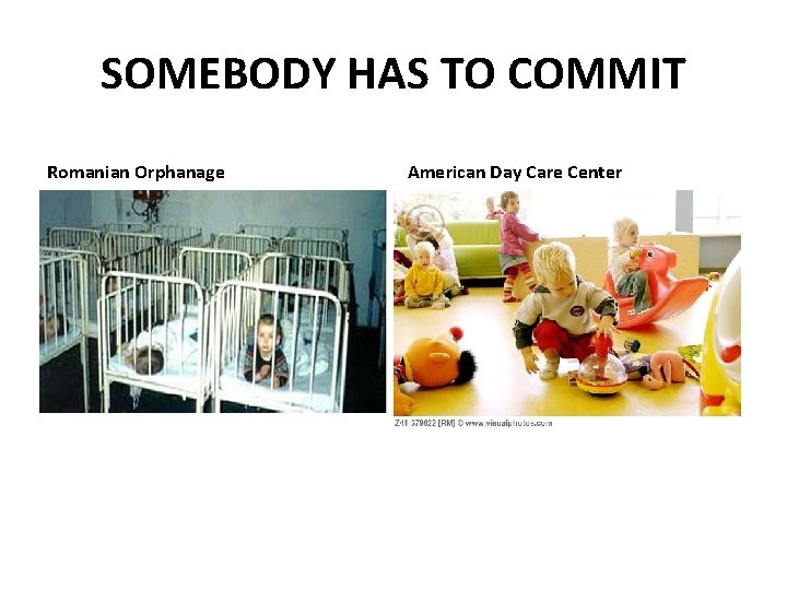 SOMEBODY HAS TO COMMIT Romanian Orphanage American Day Care Center