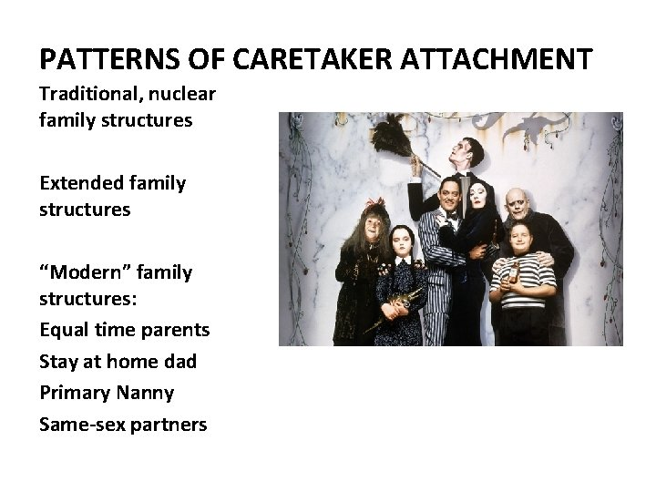 """PATTERNS OF CARETAKER ATTACHMENT Traditional, nuclear family structures Extended family structures """"Modern"""" family structures:"""