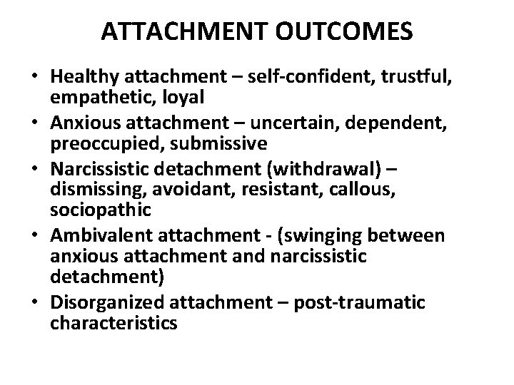 ATTACHMENT OUTCOMES • Healthy attachment – self-confident, trustful, empathetic, loyal • Anxious attachment –