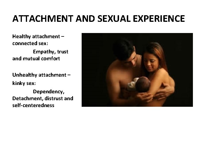 ATTACHMENT AND SEXUAL EXPERIENCE Healthy attachment – connected sex: Empathy, trust and mutual comfort