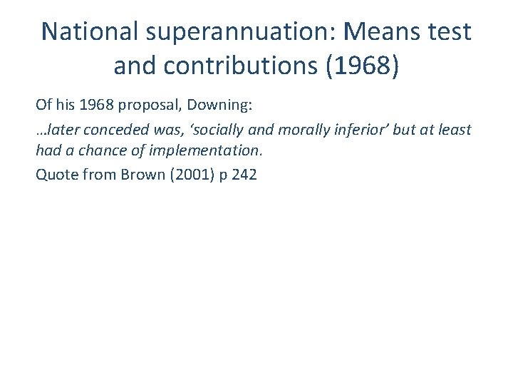 National superannuation: Means test and contributions (1968) Of his 1968 proposal, Downing: …later conceded