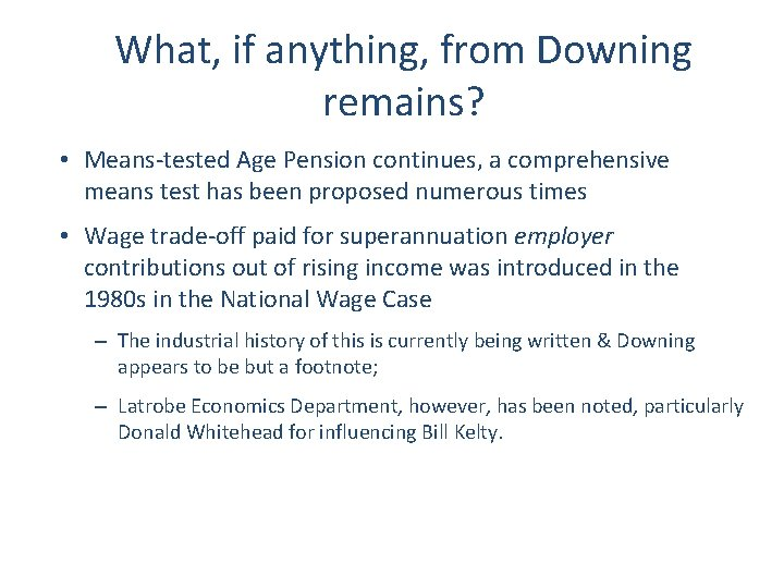 What, if anything, from Downing remains? • Means-tested Age Pension continues, a comprehensive means