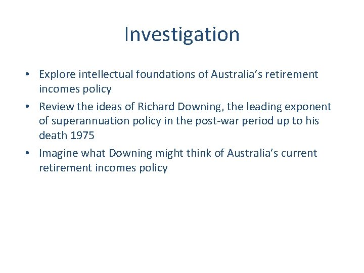 Investigation • Explore intellectual foundations of Australia's retirement incomes policy • Review the ideas