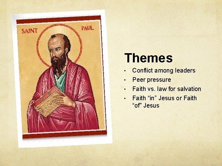 Themes • • Conflict among leaders Peer pressure Faith vs. law for salvation Faith