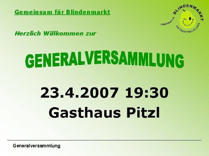 Gemeinsam für Blindenmarkt Herzlich Willkommen zur 23. 4. 2007 19: 30 Gasthaus Pitzl Generalversammlung