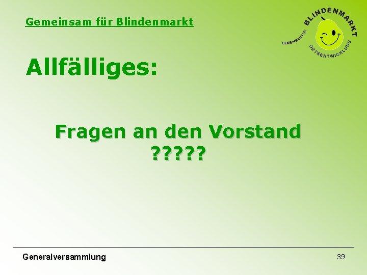 Gemeinsam für Blindenmarkt Allfälliges: Fragen an den Vorstand ? ? ? Generalversammlung 39