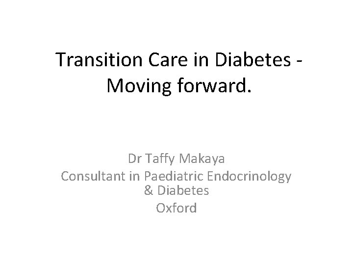 Transition Care in Diabetes Moving forward. Dr Taffy Makaya Consultant in Paediatric Endocrinology &