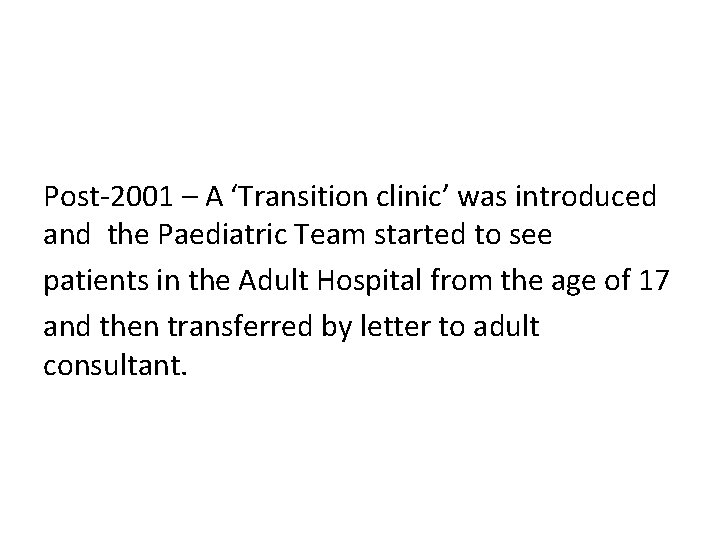 Post-2001 – A 'Transition clinic' was introduced and the Paediatric Team started to see