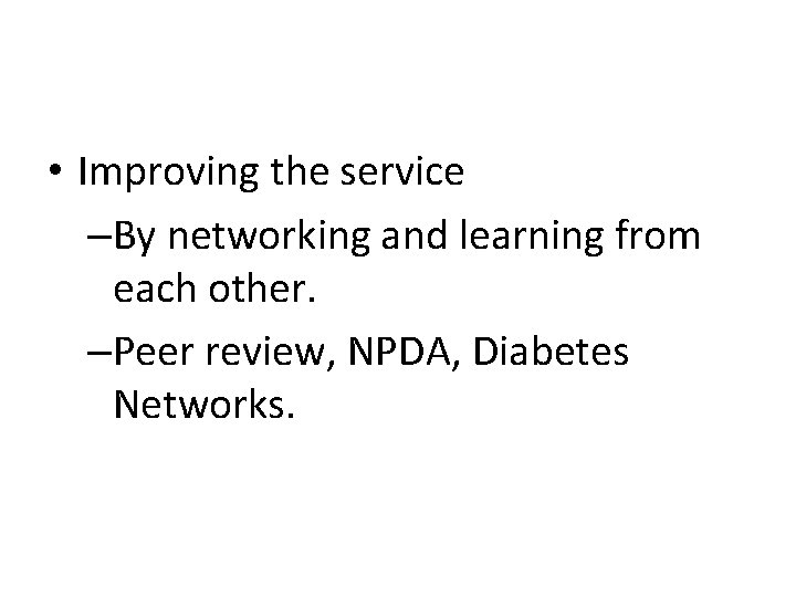 • Improving the service –By networking and learning from each other. –Peer review,