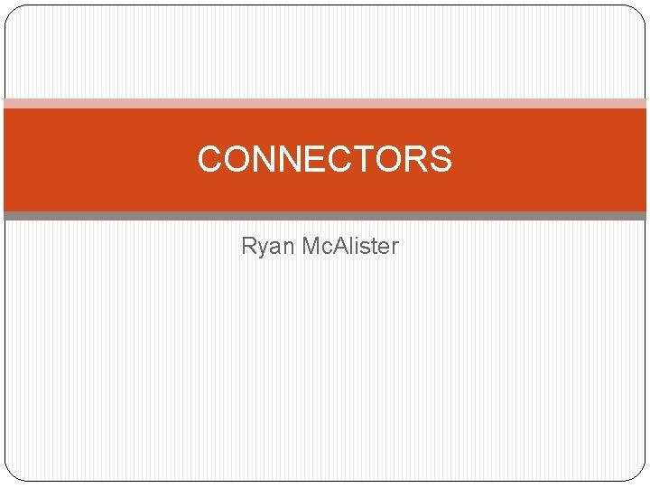 CONNECTORS Ryan Mc. Alister