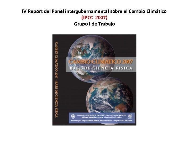 IV Report del Panel intergubernamental sobre el Cambio Climático (IPCC 2007) Grupo I de