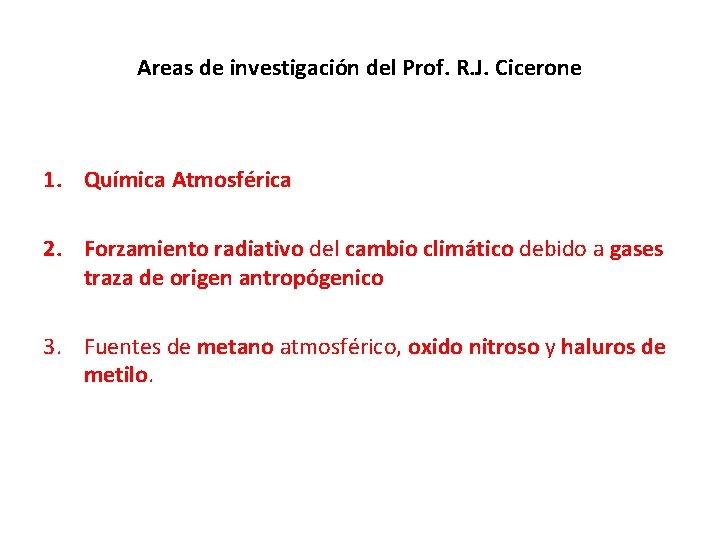 Areas de investigación del Prof. R. J. Cicerone 1. Química Atmosférica 2. Forzamiento radiativo