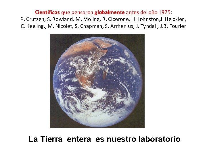 Científicos que pensaron globalmente antes del año 1975: P. Crutzen, S, Rowland, M. Molina,