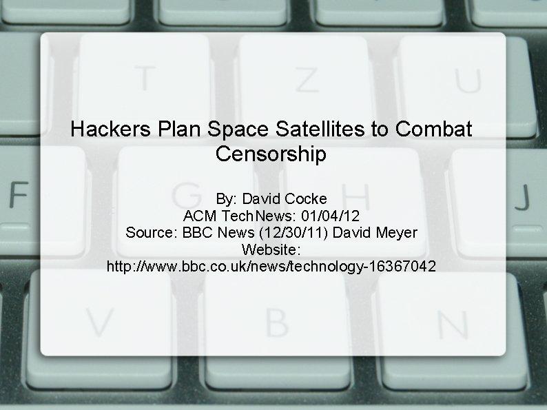 Hackers Plan Space Satellites to Combat Censorship By: David Cocke ACM Tech. News: 01/04/12