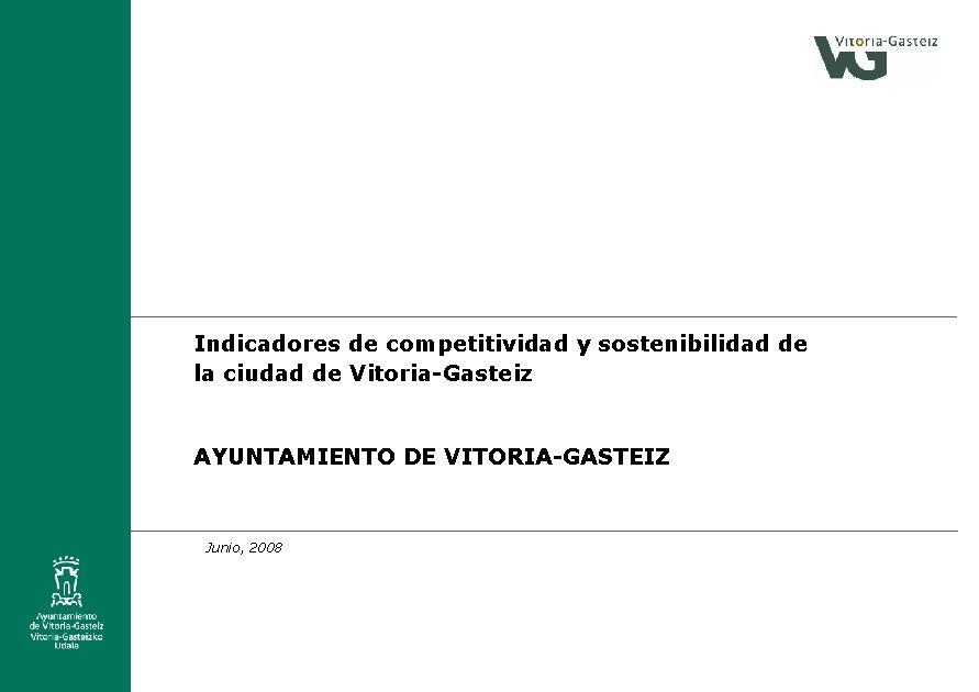 Indicadores de competitividad y sostenibilidad de la ciudad de Vitoria-Gasteiz AYUNTAMIENTO DE VITORIA-GASTEIZ Junio,