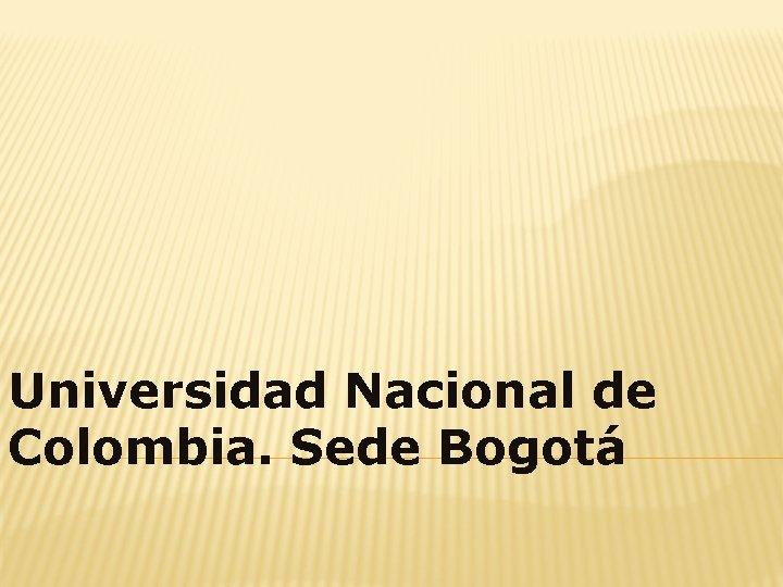 Universidad Nacional de Colombia. Sede Bogotá
