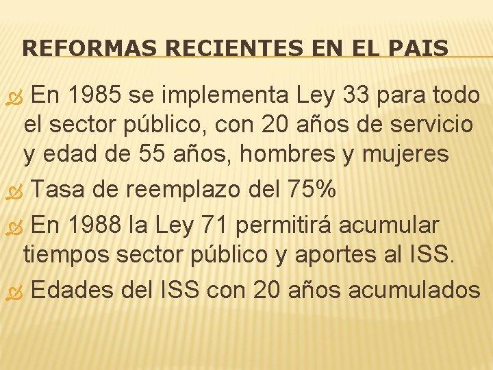 REFORMAS RECIENTES EN EL PAIS En 1985 se implementa Ley 33 para todo el