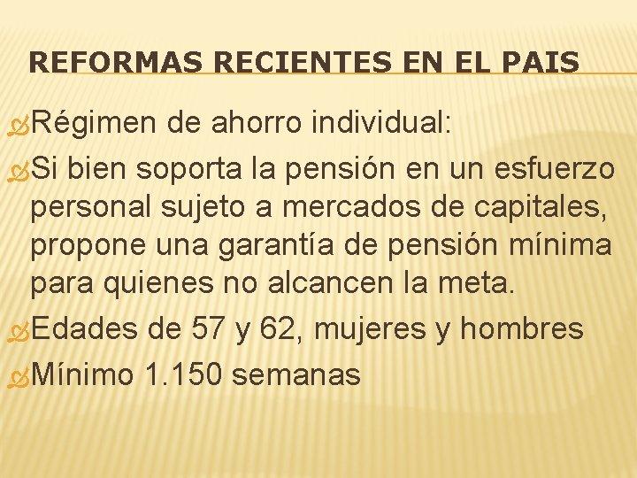 REFORMAS RECIENTES EN EL PAIS Régimen de ahorro individual: Si bien soporta la pensión