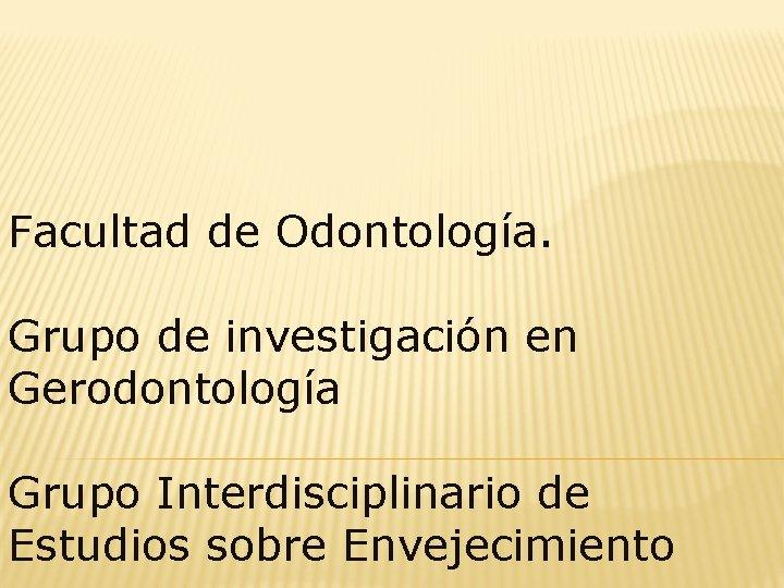 Facultad de Odontología. Grupo de investigación en Gerodontología Grupo Interdisciplinario de Estudios sobre Envejecimiento