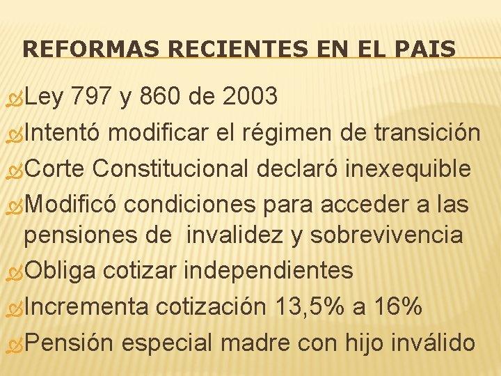 REFORMAS RECIENTES EN EL PAIS Ley 797 y 860 de 2003 Intentó modificar el