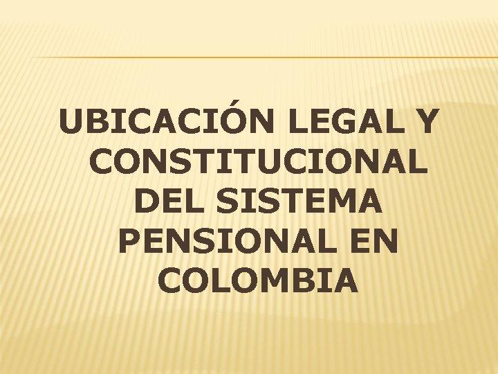 UBICACIÓN LEGAL Y CONSTITUCIONAL DEL SISTEMA PENSIONAL EN COLOMBIA