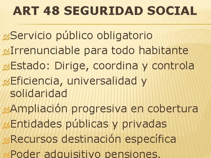 ART 48 SEGURIDAD SOCIAL Servicio público obligatorio Irrenunciable para todo habitante Estado: Dirige, coordina