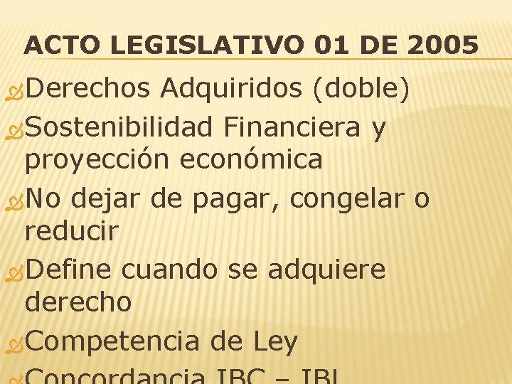 ACTO LEGISLATIVO 01 DE 2005 Derechos Adquiridos (doble) Sostenibilidad Financiera y proyección económica No