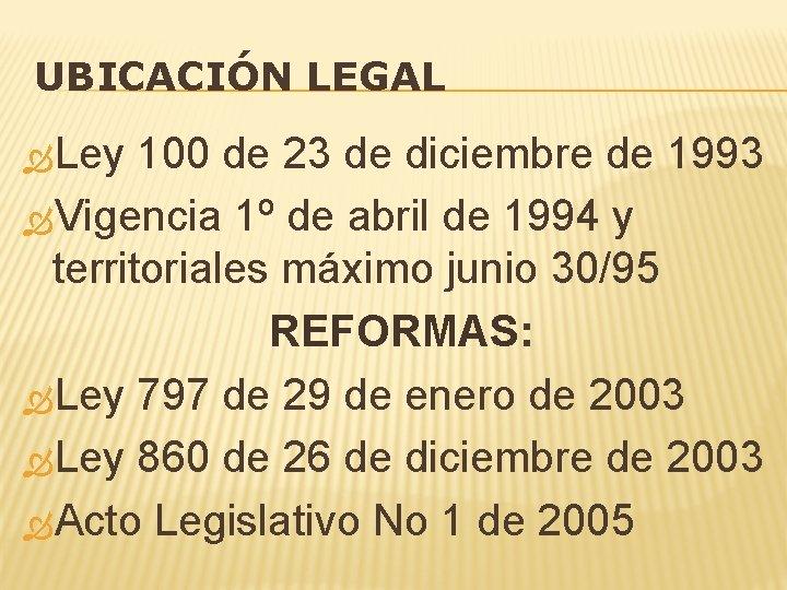 UBICACIÓN LEGAL Ley 100 de 23 de diciembre de 1993 Vigencia 1º de abril