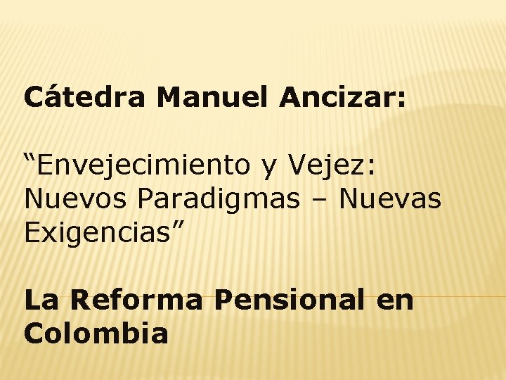 """Cátedra Manuel Ancizar: """"Envejecimiento y Vejez: Nuevos Paradigmas – Nuevas Exigencias"""" La Reforma Pensional"""