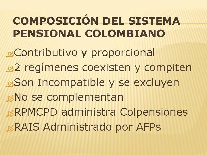 COMPOSICIÓN DEL SISTEMA PENSIONAL COLOMBIANO Contributivo y proporcional 2 regímenes coexisten y compiten Son