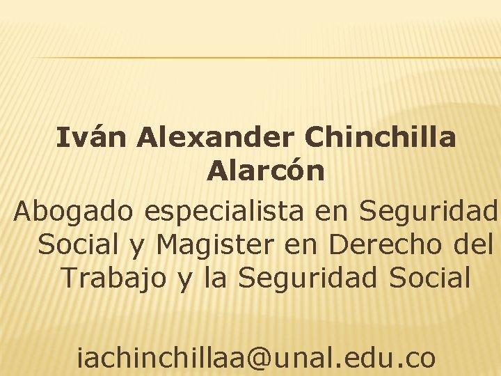 Iván Alexander Chinchilla Alarcón Abogado especialista en Seguridad Social y Magister en Derecho del