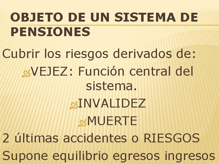 OBJETO DE UN SISTEMA DE PENSIONES Cubrir los riesgos derivados de: VEJEZ: Función central