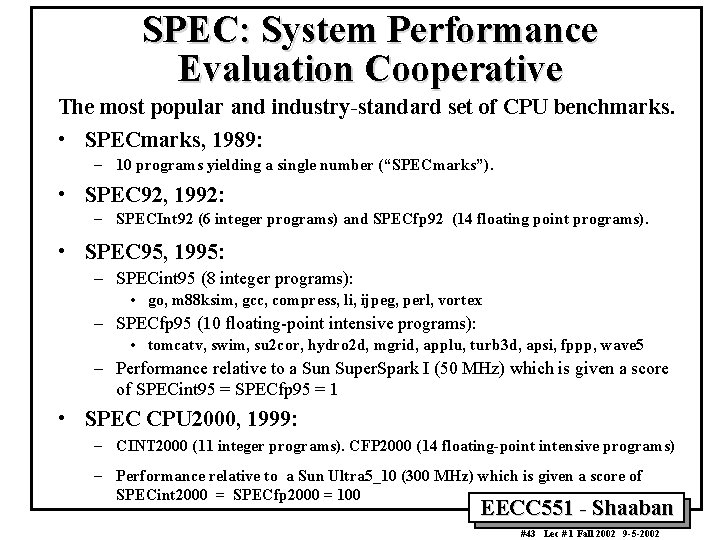 SPEC: System Performance Evaluation Cooperative The most popular and industry-standard set of CPU benchmarks.