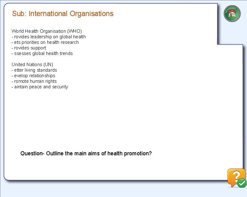 Sub: International Organisations World Health Organisation (WHO) -rovides leadership on global health -ets priorities