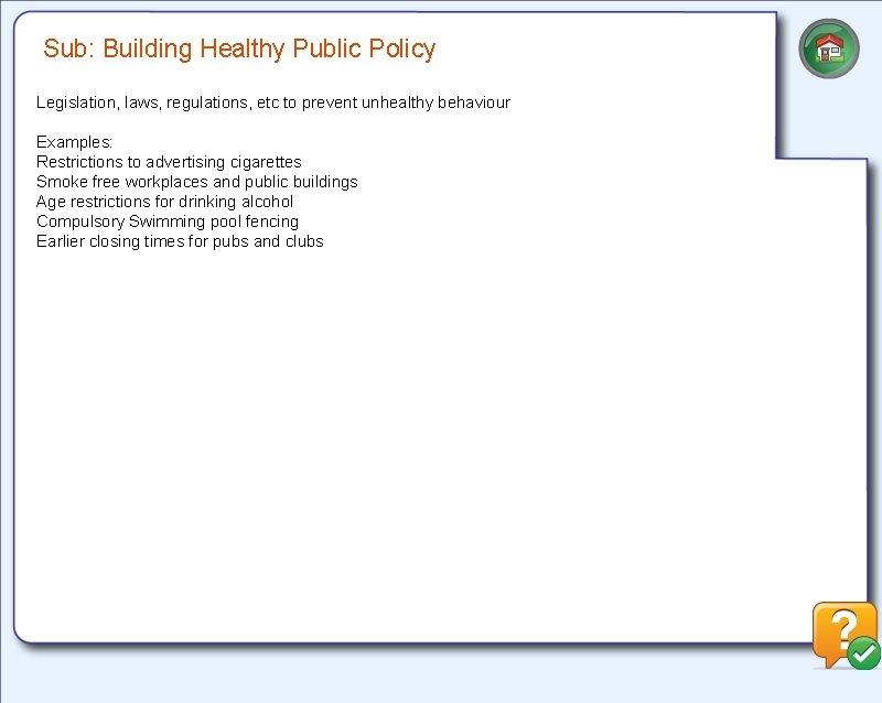 Sub: Building Healthy Public Policy Legislation, laws, regulations, etc to prevent unhealthy behaviour Examples: