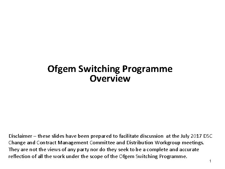 Ofgem Switching Programme Overview Disclaimer – these slides have been prepared to facilitate discussion