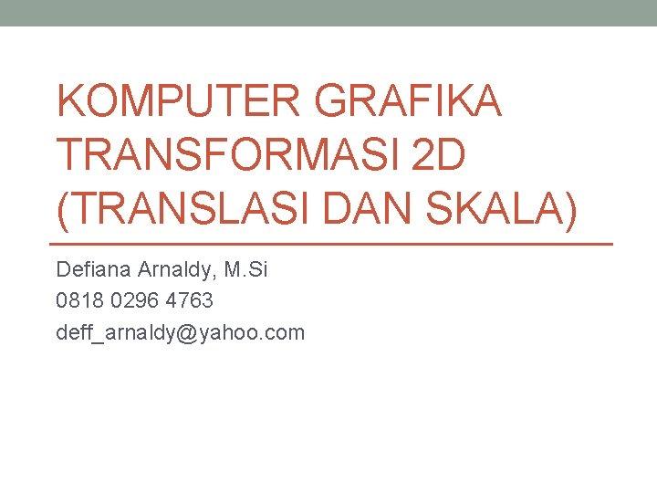 KOMPUTER GRAFIKA TRANSFORMASI 2 D (TRANSLASI DAN SKALA) Defiana Arnaldy, M. Si 0818 0296