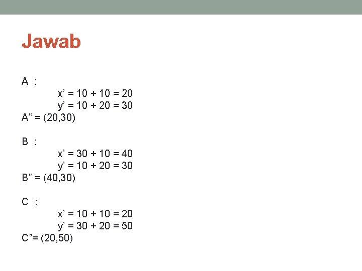 Jawab A : x' = 10 + 10 = 20 y' = 10 +