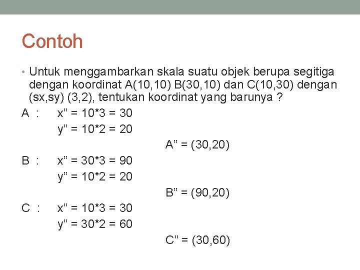 Contoh • Untuk menggambarkan skala suatu objek berupa segitiga dengan koordinat A(10, 10) B(30,