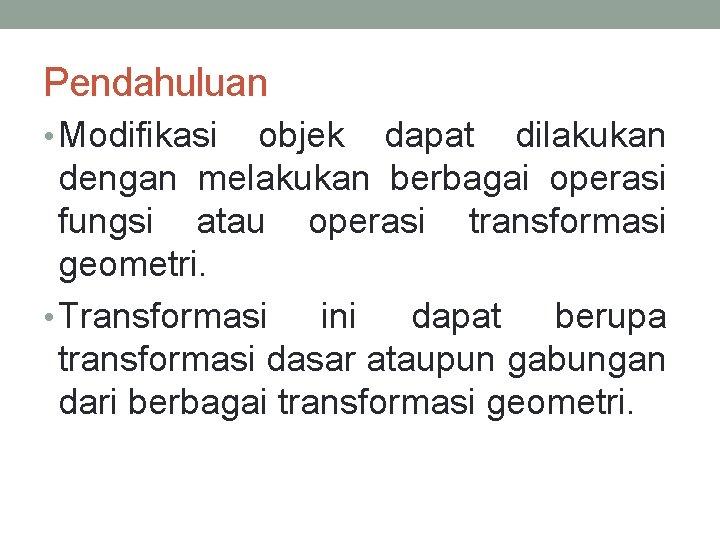 Pendahuluan • Modifikasi objek dapat dilakukan dengan melakukan berbagai operasi fungsi atau operasi transformasi