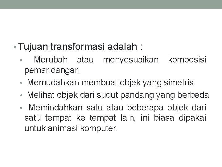 • Tujuan transformasi adalah : • Merubah atau menyesuaikan komposisi pemandangan • Memudahkan