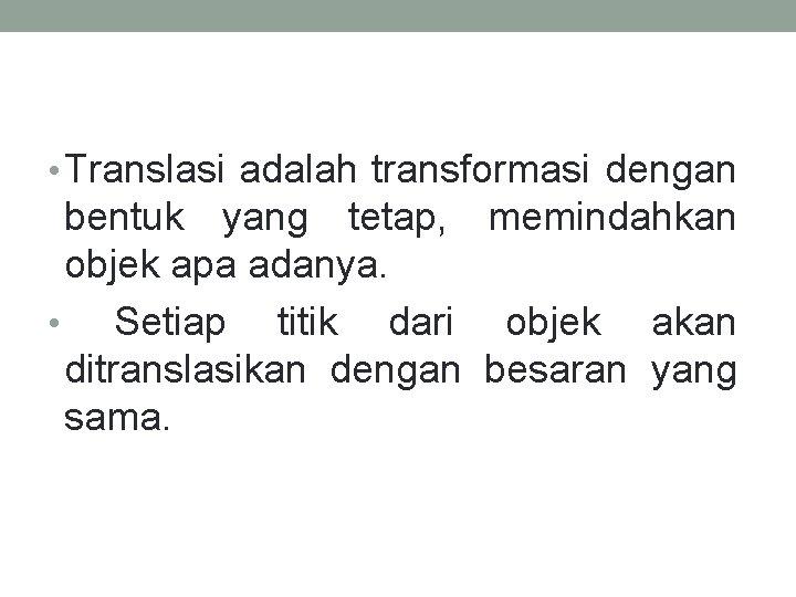 • Translasi adalah transformasi dengan bentuk yang tetap, memindahkan objek apa adanya. •