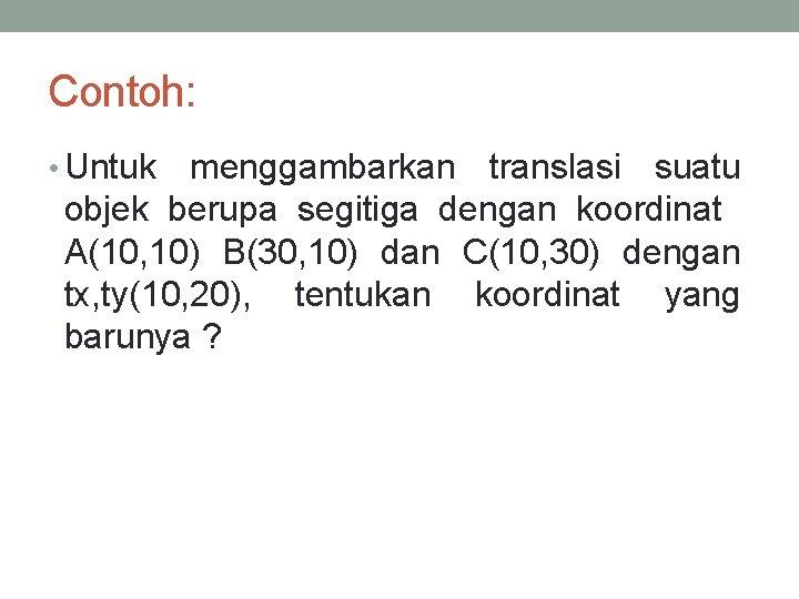 Contoh: • Untuk menggambarkan translasi suatu objek berupa segitiga dengan koordinat A(10, 10) B(30,