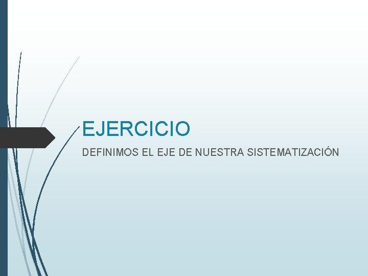 EJERCICIO DEFINIMOS EL EJE DE NUESTRA SISTEMATIZACIÓN